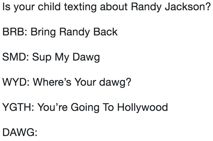 Text - Is your child texting about Randy Jackson? BRB: Bring Randy Back SMD: Sup My Dawg WYD: Where's Your dawg? YGTH: You're Going To Hollywood DAWG: