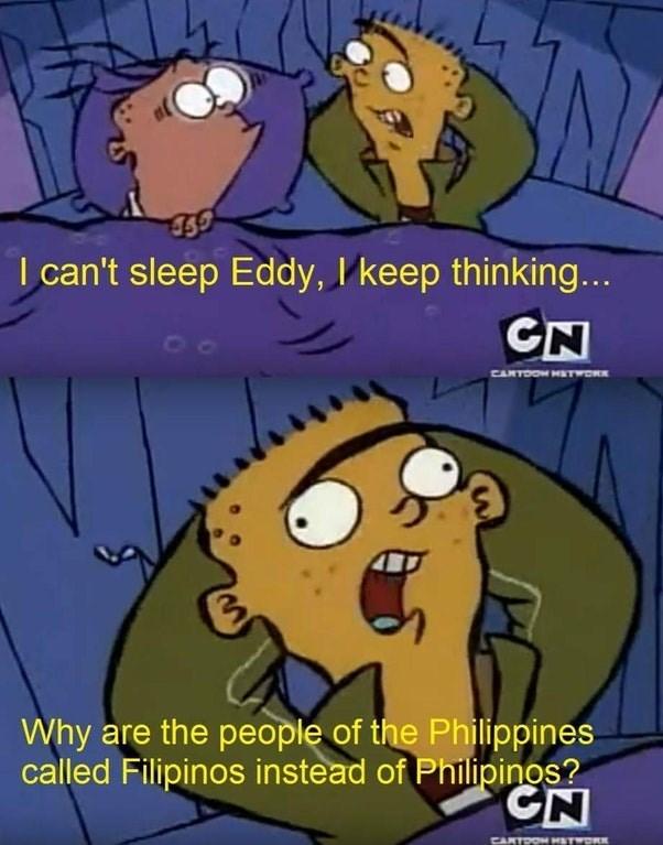 Cartoon - I can't sleep Eddy, I keep thinking... CN CARTOOW HSTWORK Why are the people of the Philippines called Filipinos instead of Philipingos? CN CARTON HATwK