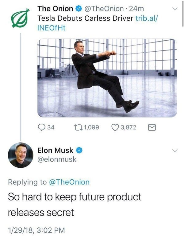 Line - The Onion @TheOnion 24m Tesla Debuts Carless Driver trib.al/ INEOTHT t1,099 3,872 34 Elon Musk @elonmusk Replying to @TheOnion So hard to keep future product releases secret 1/29/18, 3:02 PM