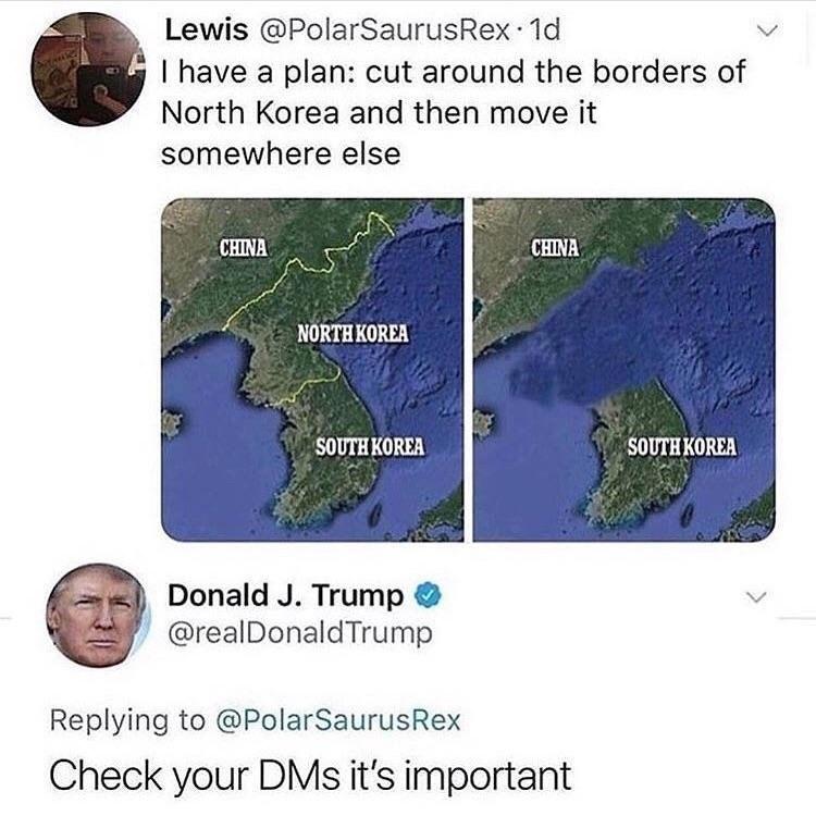 Ecoregion - Lewis @PolarSaurusRex 1d I have a plan: cut around the borders of North Korea and then move it somewhere else CHINA CHINA NORTH KOREA SOUTH KORIΑ SOUTH KOREA Donald J. Trump @realDonaldTrump Replying to @PolarSaurusRex Check your DMs it's important