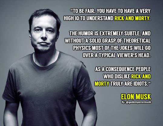 """Text - """"TO BE FAIR,YOU HAVE TO HAVE A VERY HIGH IO TO UNDERSTAND RICK AND MORTY THE HUMOR IS EXTREMELY SUBTLE, AND WITHOUT A SOLID GRASPOF THEORETICAL PHYSICS MOST OF THE JOKES WILL G0 OVERA TYPICAL VIEWER'S HEAD. AS A CONSEQUENCE PEOPLE WHO DISLIKE RICK AND MORTY TRULY AREDIOTS."""" ELON MUSK IG: @godemperormush"""