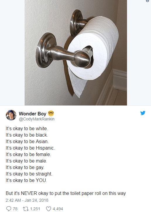 Lighting - Wonder Boy @CodyMarkRankin It's okay to be white It's okay to be black It's okay to be Asian It's okay to be Hispanic It's okay to be female. It's okay to be male. It's okay to be gay It's okay to be straight. It's okay to be YOU. But it's NEVER okay to put the toilet paper roll on this way 2:42 AM Jan 24, 2018 78 t1,251 4,494