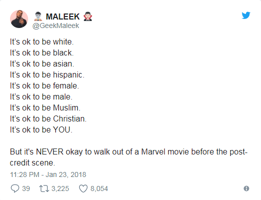 Text - MALEEK @GeekMaleek It's ok to be white. It's ok to be black. It's ok to be asian It's ok to be hispanic It's ok to be female. It's ok to be male It's ok to be Muslim It's ok to be Christian It's ok to be YOU. But it's NEVER okay to walk out of a Marvel movie before the post credit scene 11:28 PM - Jan 23, 2018 8,054 t 3,225 39