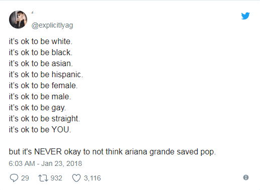 Text - @explicitlyag it's ok to be white it's ok to be black. it's ok to be asian. it's ok to be hispanic it's ok to be female. it's ok to be male. it's ok to be gay it's ok to be straight it's ok to be YOU but it's NEVER okay to not think ariana grande saved pop 6:03 AM - Jan 23, 2018 29 932 3,116