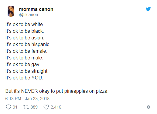 Text - momma canon @lilcanon It's ok to be white. It's ok to be black It's ok to be asian. It's ok to be hispanic It's ok to be female It's ok to be male. It's ok to be gay. It's ok to be straight It's ok to be YOU. But it's NEVER okay to put pineapples on pizza 6:13 PM - Jan 23, 2018 91 889 2,416