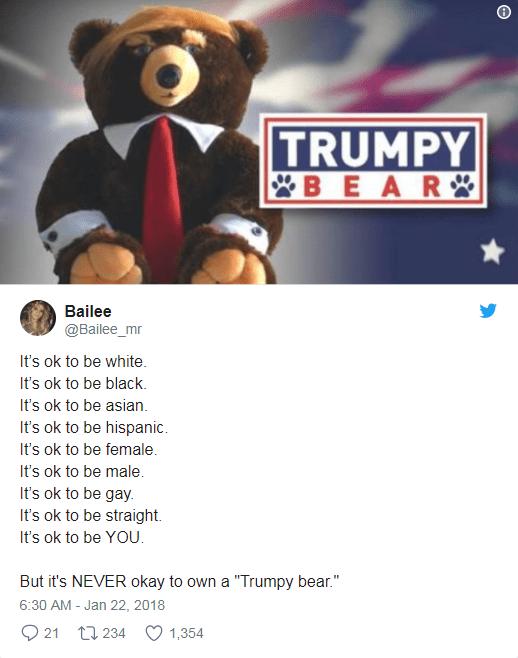 """Teddy bear - TRUMPY BEAR Bailee @Bailee_mr It's ok to be white. It's ok to be black. It's ok to be asian It's ok to be hispanic. It's ok to be female. It's ok to be male It's ok to be gay It's ok to be straight It's ok to be YOU. But it's NEVER okay to own a """"Trumpy bear."""" 6:30 AM Jan 22, 2018 21 t234 1,354"""