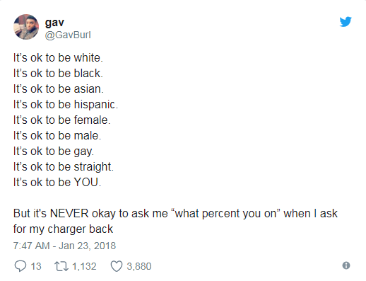 """Text - gav @GavBurl It's ok to be white It's ok to be black It's ok to be asian It's ok to be hispanic It's ok to be female It's ok to be male It's ok to be gay It's ok to be straight It's ok to be YOU But it's NEVER okay to ask me """"what percent you on"""" when I ask for my charger back 7:47 AM -Jan 23, 2018 13 1,132 3,880"""