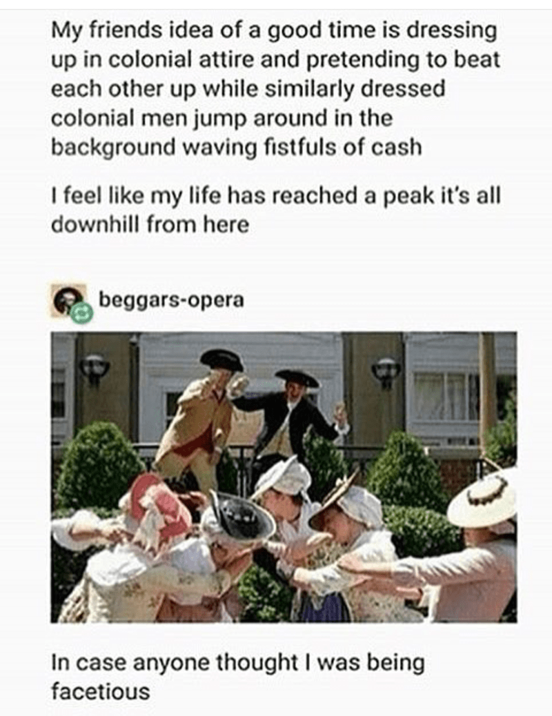 Organism - My friends idea of a good time is dressing up in colonial attire and pretending to beat each other up while similarly dressed colonial men jump around in the background waving fistfuls of cash I feel like my life has reached a peak it's all downhill from here beggars-opera In case anyone thought I was being facetious