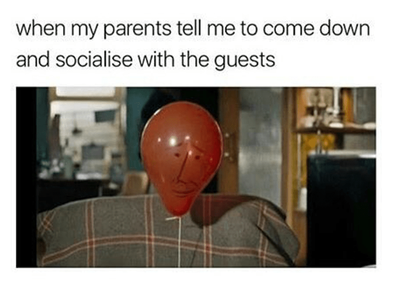 Text - when my parents tell me to come down and socialise with the guests