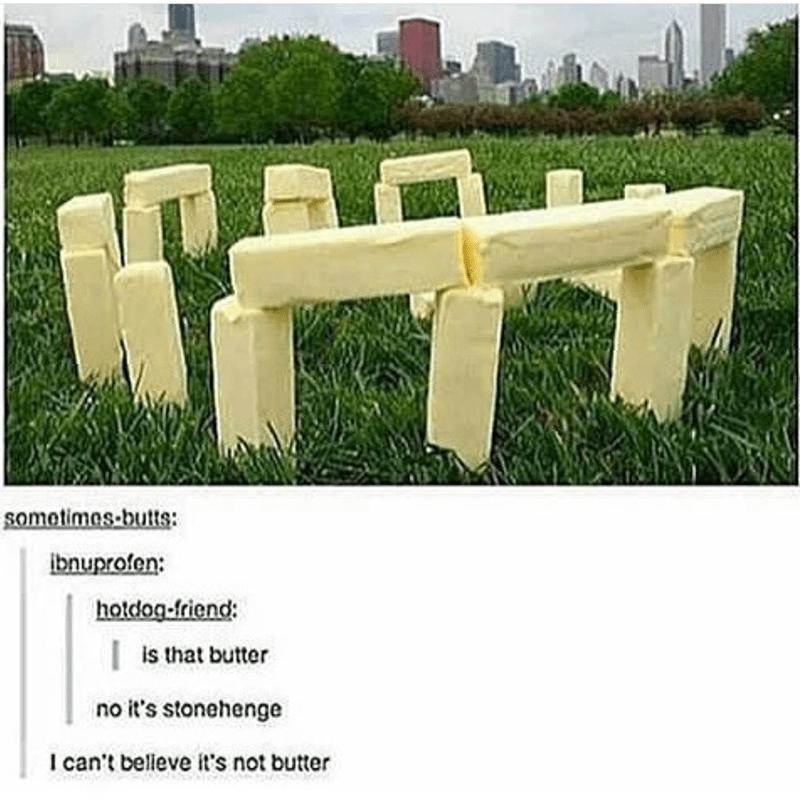 Grass - somotimos-butts: bnuprofen: hotdog friend: is that butter no it's stonehenge I can't believe it's not butter