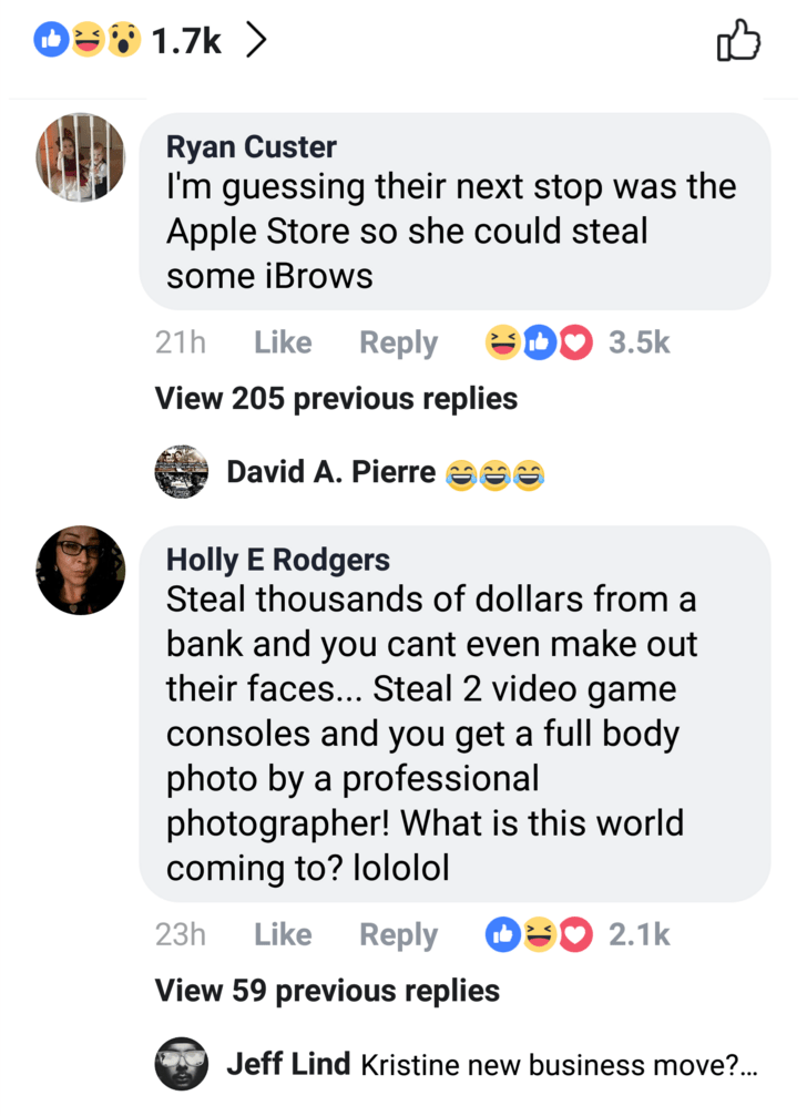 Text - O1.7k> Ryan Custer I'm guessing their next stop was the Apple Store so she could steal some iBrows 3.5k Like 21h Reply View 205 previous replies David A. Pierre Holly E Rodgers Steal thousands of dollars from a bank and you cant even make out their faces... Steal 2 video game consoles and you get a full body photo by a professional photographer! What is this world coming to? lololol 2.1k Like Reply 23h View 59 previous replies Jeff Lind Kristine new business move?...