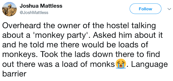 Text - Joshua Mattless Follow @JoshMattless Overheard the owner of the hostel talking about a 'monkey party'. Asked him about it and he told me there would be loads of monkeys. Took the lads down there to find out there was a load of monks . Language barrier