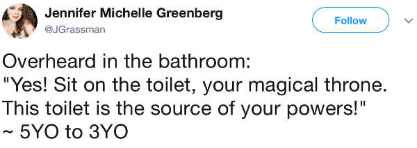 "Text - Jennifer Michelle Greenberg Follow @JGrassman Overheard in the bathroom: ""Yes! Sit on the toilet, your magical throne. This toilet is the source of your powers!"" 5YO to 3YO"