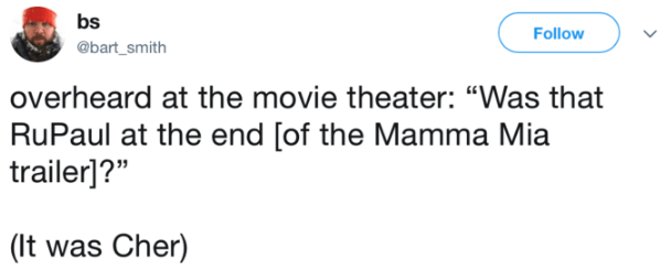 "Text - bs Follow @bart_smith overheard at the movie theater: ""Was that RuPaul at the end [of the Mamma Mia trailer]?"" (It was Cher)"