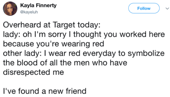 Text - Kayla Finnerty Follow @kayeluh Overheard at Target today lady: oh I'm sorry I thought you worked here because you're wearing red other lady: I wear red everyday to symbolize the blood of all the men who have disrespected me I've found a new friend