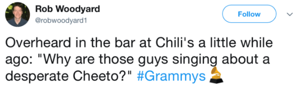 "Text - Rob Woodyard Follow @robwoodyard1 Overheard in the bar at Chili's a little while ago: ""Why are those guys singing about a desperate Cheeto?"" #Grammys"