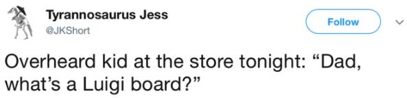 """Text - Tyrannosaurus Jess Follow @JKShort Overheard kid at the store tonight: """"Dad, what's a Luigi board?"""""""