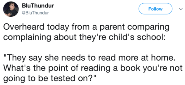 "Text - BluThundur Follow @BluThundur Overheard today from a parent comparing complaining about they're child's school: ""They say she needs to read more at home. What's the point of reading a book you're not going to be tested on?"""