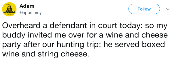 Text - Adam Follow @apomeroy T TREADIN Overheard a defendant in court today: so my buddy invited me over for a wine and cheese party after our hunting trip; he served boxed wine and string cheese.