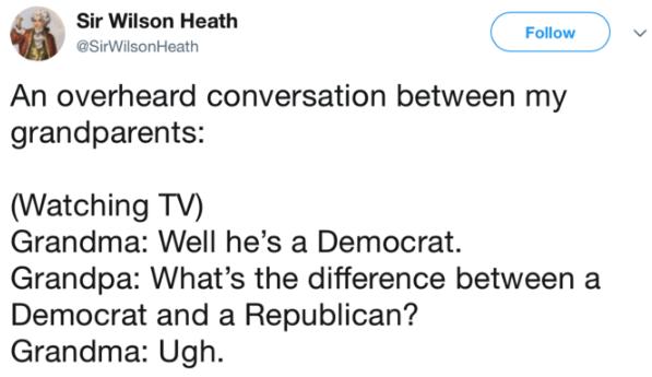 Text - Sir Wilson Heath Follow @SirWilsonHeath An overheard conversation between my grandparents: (Watching TV) Grandma: Well he's a Democrat. Grandpa: What's the difference between a Democrat and a Republican? Grandma: Ugh.
