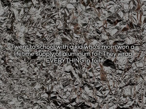 Kid who's mom had a lifetime supply of aluminium foil