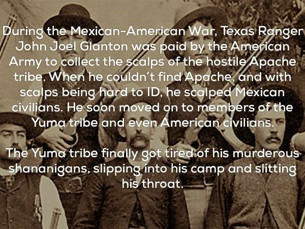 Text - During the Mexican-American War. Texas Rengern John Joel Glanton was paid by the American Army to collect the scalps of the hostile Apache tribe. When he couldn't find Apache and with scalps being hard to ID, he scalped Měxican civilians. He soon moved on to members of the Yuma tribe and even American civilians. The Yuma tribe finally got tireckof his murderous shananigans, slipping into his camp and slitting his throat.