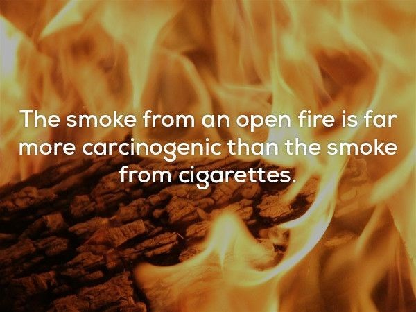 Heat - The smoke from an open fire is far more carcinogenic than the smoke from cigarettes.