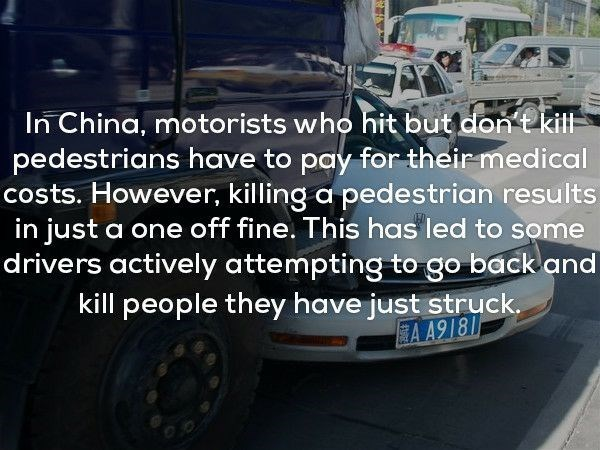 Land vehicle - In China, motorists who hit but don t kit pedestrians have to pay for their-medical costs. However, killing a pedestrian results in just drivers actively attempting to go back and kill people they have just struck. a one off fine. This has led to some A A918