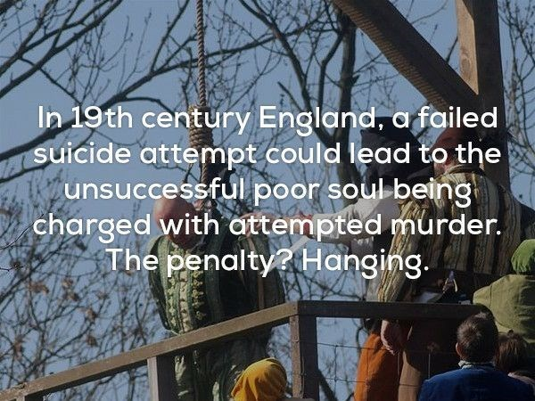 Text - In 19th century England, a failed suicide attempt could lead to the unsuccessful poor soul being charged with attempted murder. The penalty? Hanging.