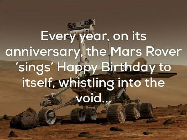 Text - Every year, on its anniversary, the Mars Rover 'sings' Happy Birthday to itself, whistling into the void..