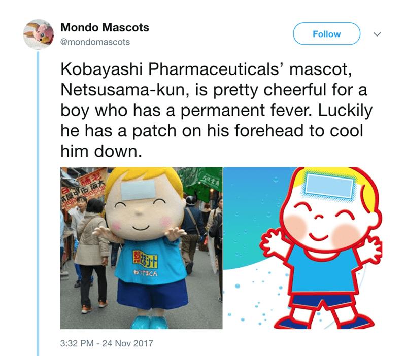 japanese mascot - Cartoon - Mondo Mascots Follow @mondomascots Kobayashi Pharmaceuticals' mascot, Netsusama-kun, is pretty cheerful for a boy who has a permanent fever. Luckily he has a patch on his forehead to cool him down 食屋中由阪大 GGG totiCA 3:32 PM 24 Nov 2017