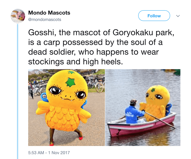 japanese mascot - Cartoon - Mondo Mascots Follow @mondomascots Gosshi, the mascot of Goryokaku park, is a carp possessed by the soul of a dead soldier, who happens to wear stockings and high heels. 5:53 AM 1 Nov 2017