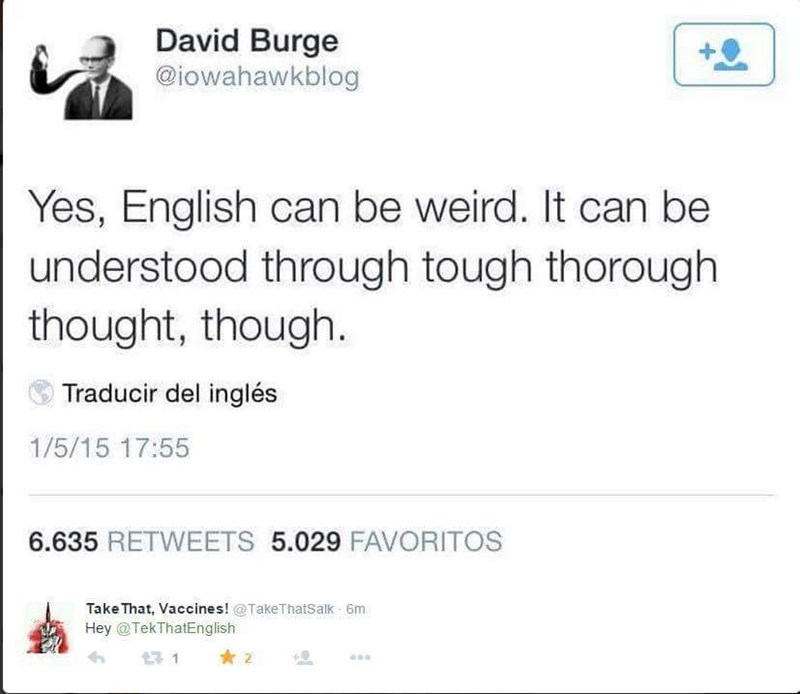 Text - David Burge @iowahawkblog Yes, English can be weird. It can be understood through tough thorough thought, though. Traducir del inglés 1/5/15 17:55 6.635 RETWEETS 5.029 FAVORITOS Take That, Vaccines! @TakeThatSatk 6m HeyTekThatEnglish 2 t 1