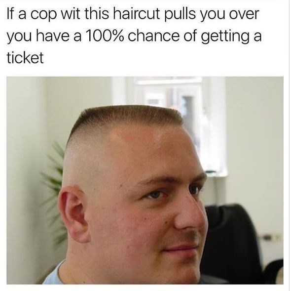 Hair - a cop wit this haircut pulls you over you have a 100% chance of getting ticket