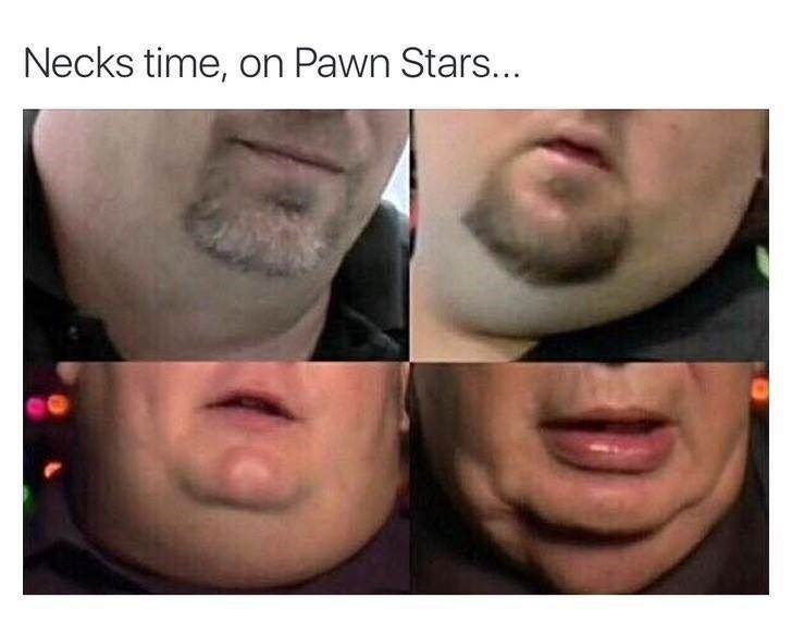 Face - Necks time, on Pawn Stars...