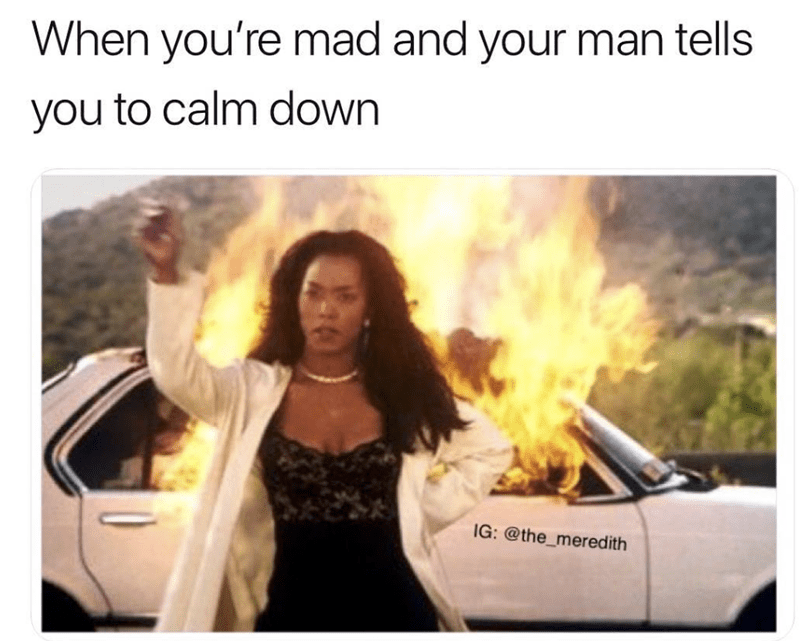 Photo caption - When you're mad and your man tells you to calm down IG: @the_meredith