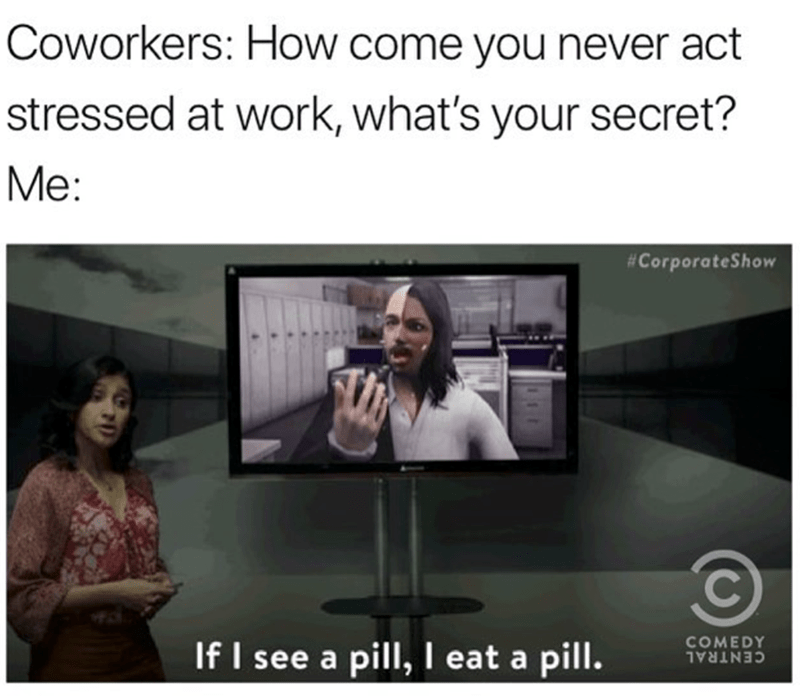 Text - Coworkers: How come you never act stressed at work, what's your secret? Me: #CorporateShow COMEDY If I see a pill, I eat a pill. CENTRAL