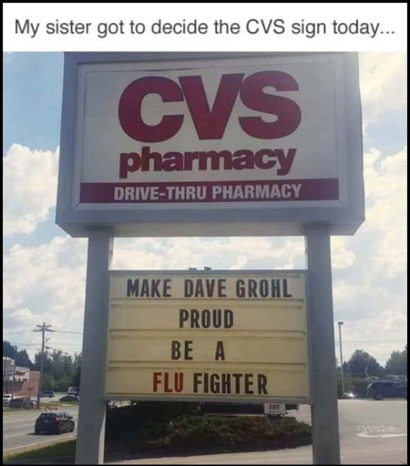 Text - My sister got to decide the CVS sign today... CVS pharmacy DRIVE-THRU PHARMACY MAKE DAVE GROHL PROUD BE A FLU FIGHTER