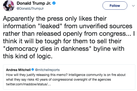"""Text - Donald Trump Jr. Follow @DonaldTrumpr Apparently the press only likes their information """"leaked"""" from unverified sources rather than released openly from congress... I think it will be tough for them to sell their """"democracy dies in dankness"""" byline with this kind of logic Andrea Mitchell@mitchellreports How will they justify releasing this memo? Intelligence community is on fire about what they say risks 40 years of congressional oversight of the agencies twitter.com/maddow/status/..."""