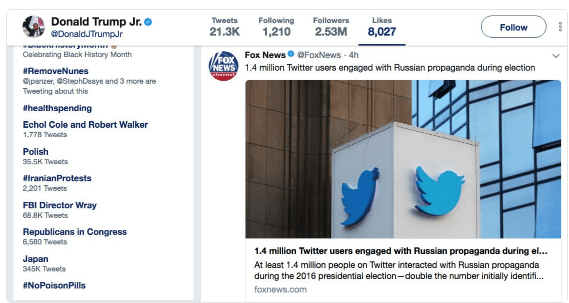 Text - Donald Trump Jr. DonaldJTrumpJr Tweets Following 1,210 Followers Likes Follow 21.3K 2.53M 8,027 Fox News Calabrating Black History Month FoxNews 4h /FOX NEWS 1.4 million Twitter users engaged with Russian propaganda during election RemoveNunes Charnale Gipanzer, StephDeays and 3 more are Tweeting about this thealthspending Echol Cole and Robert Walker 1.77B Tweets Polish 35.5K Tweats #iranianProtests 2201 Tweets FBI Director Wray 68.вК Тиеets Republicans in Congress 6,580 Tweets 1.4 milli