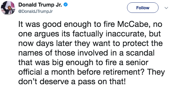 Text - Donald Trump Jr. Follow @DonaldJ TrumpJr It was good enough to fire McCabe, no one argues its factually inaccurate, but now days later they want to protect the names of those involved in a scandal that was big enough to fire a senior official a month before retirement? They don't deserve a pass on that!