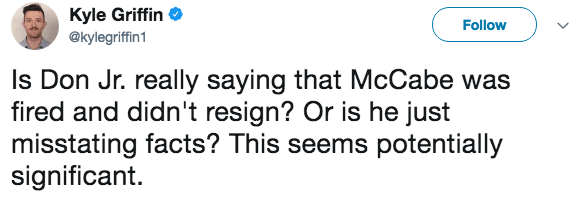 Text - Kyle Griffin Follow @kylegriffin1 Is Don Jr. really saying that McCabe was fired and didn't resign? Or is he just misstating facts? This seems potentially significant