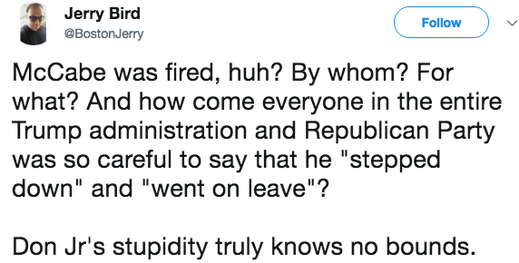 """Text - Jerry Bird Follow @BostonJerry McCabe was fired, huh? By whom? For what? And how come everyone in the entire Trump administration and Republican Party was so careful to say that he """"stepped down"""" and """"went on leave""""? Don Jr's stupidity truly knows no bounds."""
