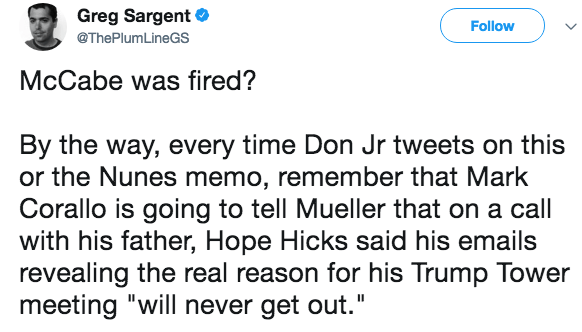"""Text - Greg Sargent Follow @ThePlumLineGS McCabe was fired? By the way, every time Don Jr tweets on this or the Nunes memo, remember that Mark Corallo is going to tell Mueller that on a call with his father, Hope Hicks said his emails revealing the real reason for his Trump Tower meeting """"will never get out."""""""