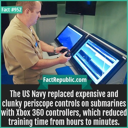 Technology - Fact #952 FactRepublic.com The US Navy replaced expensive and clunky periscope controls on submarines with Xbox 360 controllers, which reduced training time from hours to minutes.