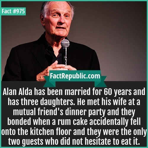 Text - Fact #975 FactRepublic.com | Alan Alda has been married for 60 years and has three daughters. He met his wife at a mutual friend's dinner party and they bonded when a rum cake accidentally fell onto the kitchen floor and they were the only two guests who did not hesitate to eat it.