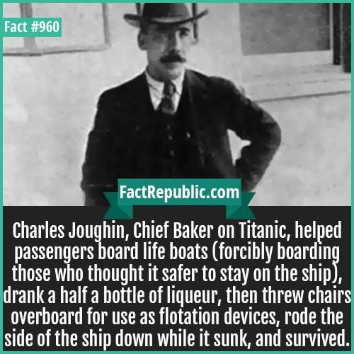 Text - Fact #960 FactRepublic.com Charles Joughin, Chief Baker on Titanic, helped passengers board life boats (forcibly boarding those who thought it safer to stay on the ship), drank a half a bottle of liqueur, then threw chairs overboard for use as flotation devices, rode the side of the ship down while it sunk, and survived.