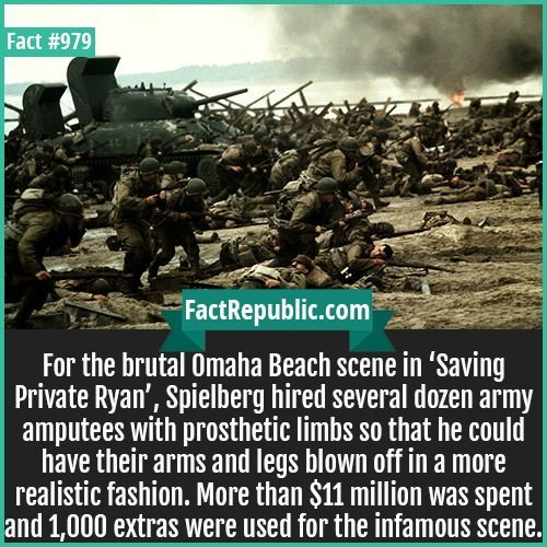 People - Fact #979 FactRepublic.com For the brutal Omaha Beach scene in 'Saving Private Ryan', Spielberg hired several dozen army amputees with prosthetic limbs so that he could have their arms and legs blown off in a more realistic fashion. More than $11 million was spent and 1,000 extras were used for the infamous scene