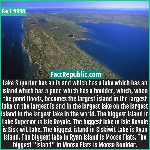 Natural landscape - Fact #996 FactRepublic.com Lake Superior has an island which has a lake which has an |island which has a pond which has a boulder, which, when | the pond floods, becomes the largest island in the largest lake on the largest island in the largest lake on the largest island in the largest lake in the world. The biggest island in Lake Superior is Isle Royale. The biggest lake in Isle Royale is Siskiwit Lake. The biggest island in Siskiwit Lake is Ryan Island. The biggest lake in