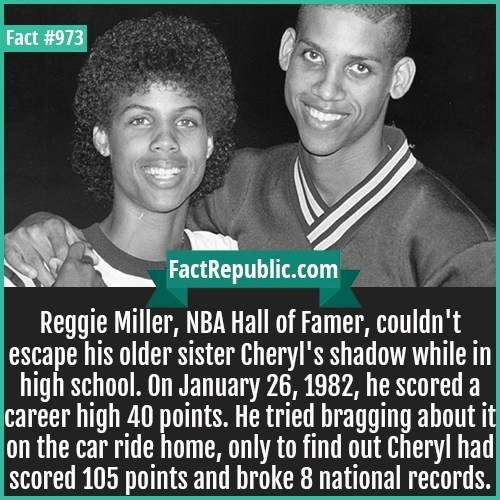 Text - Fact #973 FactRepublic.com Reggie Miller, NBA Hall of Famer, couldn't |escape his older sister Cheryl's shadow while in high school. On January 26, 1982, he scored a career high 40 points. He tried bragging about it on the car ride home, only to find out Cheryl had SCcored 105 points and broke 8 national records.